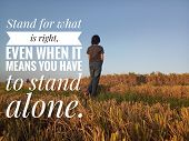 Inspirational Motivational Quote - Stand For What Is Right. Even When It Means You Have To Stand Alo poster