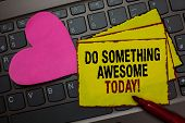 Writing Note Showing Do Something Awesome Today. Business Photo Showcasing Make An Incredible Action poster