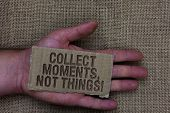 Conceptual Hand Writing Showing Collect Moments, Not Things. Business Photo Text Happiness Philosoph poster