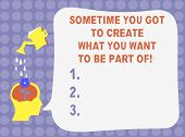 Word Writing Text Sometime You Got To Create What You Want To Be Part Of. Business Concept For Be An poster