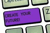 Handwriting Text Writing Create Your Future. Concept Meaning Work Hard To Shape Your Life And Have G poster