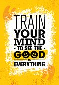 Train Your Mind To See The Good In Everything. Funny Inspiring Creative Motivation Quote Poster Temp poster