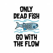Funny Quote And Saying. Only Dead Fish Go With The Flow, Good For Print poster