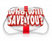 The words Who Will Save You on a life preserver to illustrate rescue and need of assistance due to a