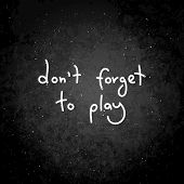 Do Not Forget To Play. Hand Written Calligraphy Quote Motivation For Life And Happiness. For Postcar poster