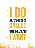 I Do A Thing Called What I Want Inspirational Motivational Quote Poster. Decorative Inscription For  poster