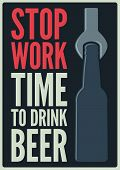 Stop Work. Time To Drink Beer. Beer Typographical Vintage Style Poster Design. Retro Vector Illustra poster