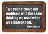 We cannot solve our problems with the same thinking we used when we created them  - a quote from Alb