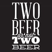 Vector Stylized Quote On The Topic Of Beer. White Text On A Black Background. Two Beer Or Not Two Be poster