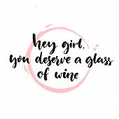 Hey girl, you deserve a glass of wine. Fun quote, brush lettering poster. Inspirational vector phras poster