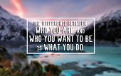 Inspirational Life Quote - The Difference Between Who You Are And Who You Want To Be Is What You Do. poster