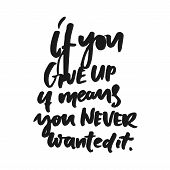 If You Give Up It Means, You Never Wanted It. Hand Lettering And Custom Typography For T-shirts, Bag poster